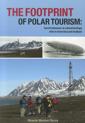 The Footprint of Polar Tourism: Tourist Behaviour at Cultural Heritage Sites in Antarctica and Svalbard - Roura, Ricardo Mariano