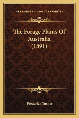 The Forage Plants of Australia (1891) the Forage Plants of Australia (1891) - Turner, Frederick
