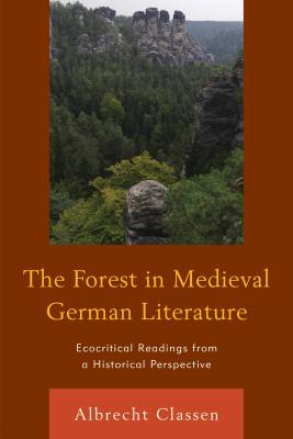 The Forest in Medieval German Literature: Ecocritical Readings from a Historical Perspective - Classen, Albrecht