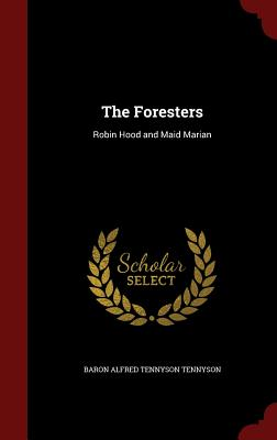 The Foresters: Robin Hood and Maid Marian - Tennyson, Alfred, Lord