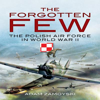 The Forgotten Few: The Polish Air Force in the Second World War - Zamoyski, Adam