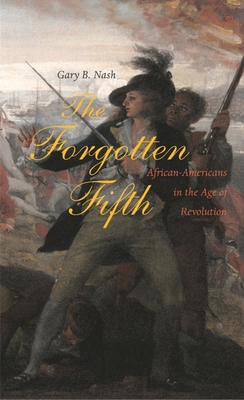 The Forgotten Fifth: African Americans in the Age of Revolution - Nash, Gary B