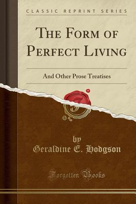 The Form of Perfect Living: And Other Prose Treatises (Classic Reprint) - Hodgson, Geraldine E