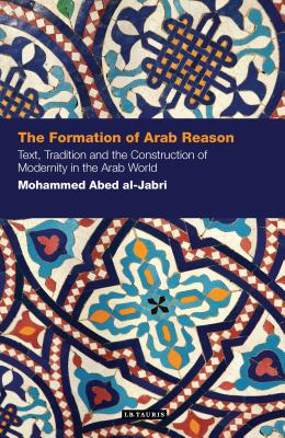 The Formation of Arab Reason: Text, Tradition and the Construction of Modernity in the Arab World - Abed Al-Jabri, Mohammed