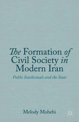 The Formation of Civil Society in Modern Iran: Public Intellectuals and the State - Mohebi, Melody