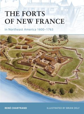 The Forts of New France in Northeast America 1600-1763 - Chartrand, Rene