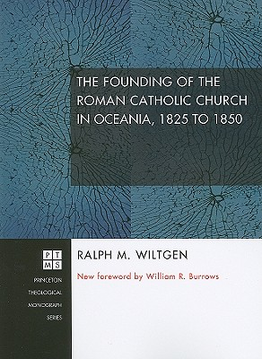 The Founding of the Roman Catholic Church in Oceania, 1825 to 1850 - Wiltgen, Ralph M, and Burrows, William R (Foreword by)