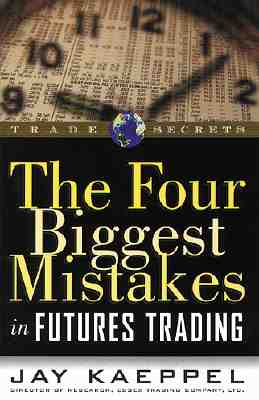 The Four Biggest Mistakes in Futures Trading - Kaeppel, Jay