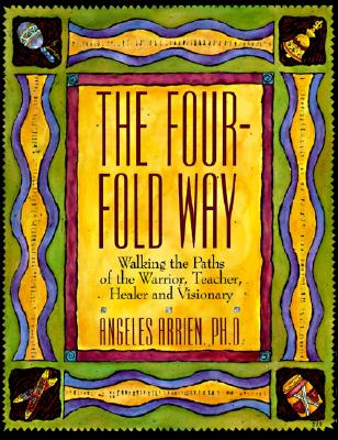 The Four-Fold Way: Walking the Paths of the Warrior, Teacher, Healer, and Visionary - Arrien, Angeles
