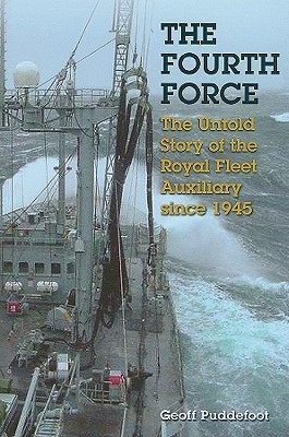 The Fourth Force: The Untold Story of the Royal Fleet Auxiliary Since 1945 - Puddefoot, Geoff