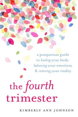 The Fourth Trimester: A Postpartum Guide to Healing Your Body, Balancing Your Emotions, and Restoring Your Vitality - Johnson, Kimberly Ann
