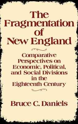 The Fragmentation of New England: Comparative Perspectives on Economic, Political, and Social Divisions in the Eighteenth Century - Daniels, Bruce C