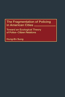 The Fragmentation of Policing in American Cities: Toward an Ecological Theory of Police-Citizen Relations - Sung, Hung-En, Dr.
