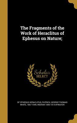 The Fragments of the Work of Heraclitus of Ephesus on Nature; - Heraclitus (of Ephesus ), and Patrick, George Thomas White 1857-1949 (Creator), and Bywater, Ingram 1840-1914