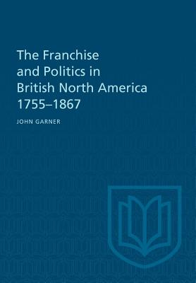 The Franchise and Politics in British North America 1755-1867 - Garner, John