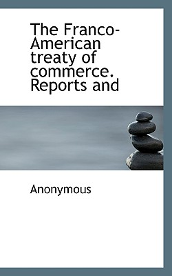 The Franco-American Treaty of Commerce. Reports and - Anonymous