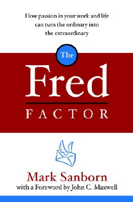 The Fred Factor: How Passion in Your Work and Life Can Turn the Ordinary Into the Extraordinary - Sanborn, Mark