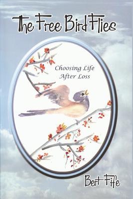 The Free Bird Flies: Choosing Life After Loss - Fife, Bert