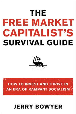 The Free Market Capitalist's Survival Guide: How to Invest and Thrive in an Era of Rampant Socialism - Bowyer, Jerry