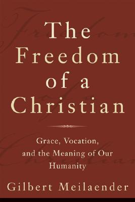 The Freedom of a Christian: Grace, Vocation, and the Meaning of Our Humanity - Meilaender, Gilbert