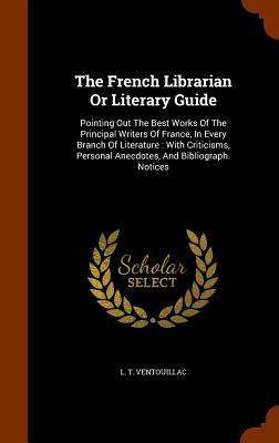 The French Librarian or Literary Guide: Pointing Out the Best Works of the Principal Writers of France, in Every Branch of Literature: With Criticisms, Personal Anecdotes, and Bibliograph. Notices - Ventouillac, L T