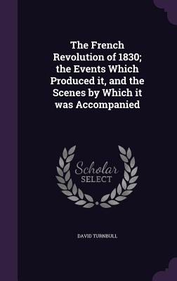 The French Revolution of 1830; The Events Which Produced It, and the Scenes by Which It Was Accompanied - Turnbull, David