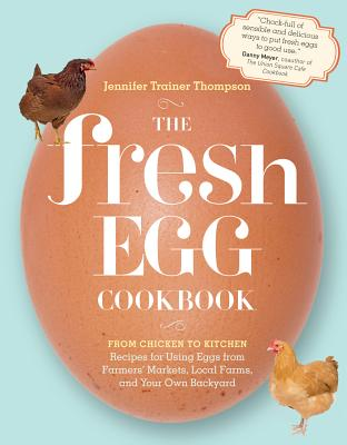 The Fresh Egg Cookbook: From Chicken to Kitchen, Recipes for Using Eggs from Farmers' Markets, Local Farms, and Your Own Backyard - Thompson, Jennifer Trainer