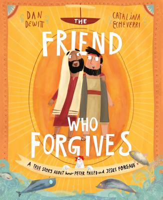 The Friend Who Forgives: A True Story about How Peter Failed and Jesus Forgave - DeWitt, Dan