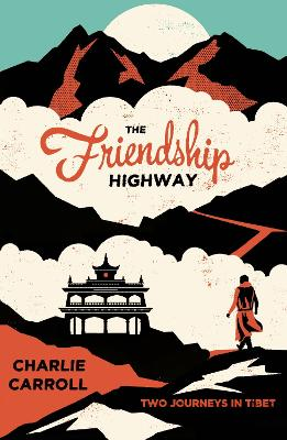 The Friendship Highway: Two Journeys in Tibet - Carroll, Charlie