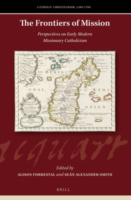 The Frontiers of Mission: Perspectives on Early Modern Missionary Catholicism - Forrestal, Alison (Editor), and Smith, Sean Alexander (Editor)