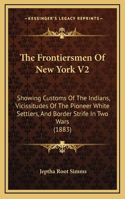 The Frontiersmen of New York V2: Showing Customs of the Indians, Vicissitudes of the Pioneer White Settlers, and Border Strife in Two Wars (1883) - Simms, Jeptha Root