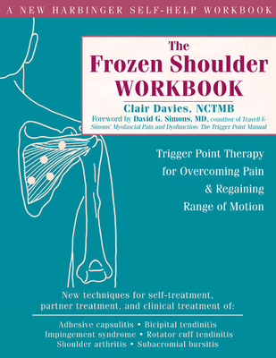 The Frozen Shoulder Workbook: Trigger Point Therapy for Overcoming Pain & Regaining Range of Motion - Davies, Clair, and Simons, David G, MD (Foreword by)