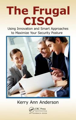 The Frugal Ciso: Using Innovation and Smart Approaches to Maximize Your Security Posture - Anderson, Kerry Ann