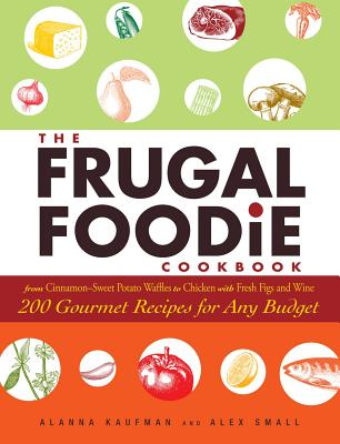 The Frugal Foodie Cookbook: 200 Gourmet Recipes for Any Budget - Kaufman, Alanna