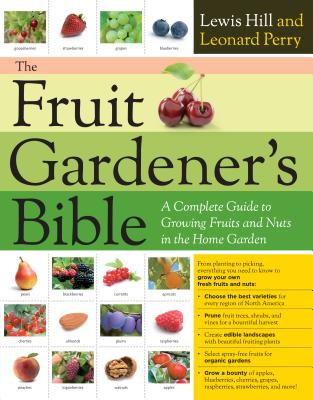 The Fruit Gardener's Bible: A Complete Guide to Growing Fruits and Nuts in the Home Garden - Hill, Lewis, and Perry, Leonard