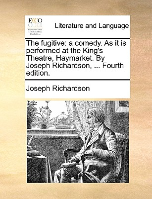 The Fugitive: A Comedy. as It Is Performed at the King's Theatre, Haymarket. by Joseph Richardson, ... - Richardson, Joseph