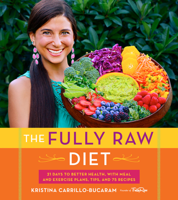 The Fully Raw Diet: 21 Days to Better Health, with Meal and Exercise Plans, Tips, and 75 Recipes - Carrillo-Bucaram, Kristina