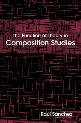The Function of Theory in Composition Studies - Sanchez, Raul