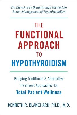 The Functional Approach to Hypothyroidism: Bridging Traditional & Alternative Treatment Approaches for Total Patient Wellness - Blanchard, Kenneth