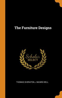 The Furniture Designs - Sheraton, Thomas, and Bell, J Munro