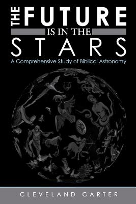 The Future Is in the Stars: A Comprehensive Study of Biblical Astronomy - Carter, Cleveland