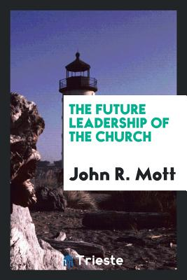 The Future Leadership of the Church - Mott, John R