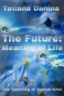 The Future: Meaning of Life - Danina, Tatiana, and Khul, Djwhal