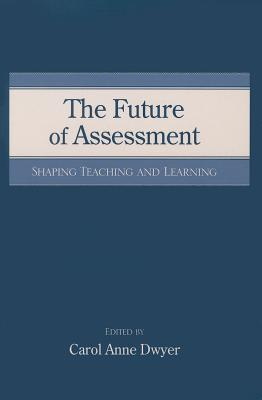 The Future of Assessment: Shaping Teaching and Learning - Dwyer, Carol Anne (Editor)