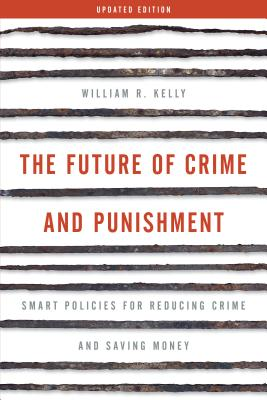 The Future of Crime and Punishment: Smart Policies for Reducing Crime and Saving Money - Kelly, William R.