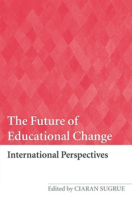 The Future of Educational Change: International Perspectives - Sugrue, Ciaran (Editor)