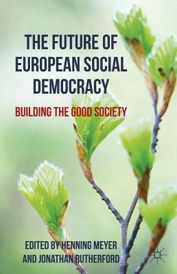 The Future of European Social Democracy: Building the Good Society - Meyer, H. (Editor), and Rutherford, J. (Editor)
