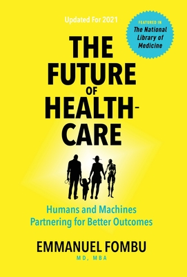 The Future of Healthcare: Humans and Machines Partnering for Better Outcomes - Fombu, Emmanuel, and Cobain, Dane (Editor), and Strong, Sean (Cover design by)