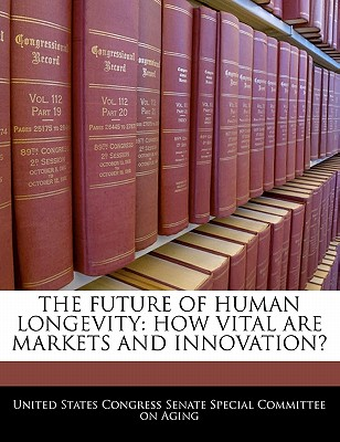 The Future of Human Longevity: How Vital Are Markets and Innovation? - United States Congress Senate Special Co (Creator)