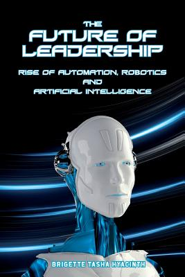 The Future of Leadership: Rise of Automation, Robotics and Artificial Intelligence - Hyacinth, Brigette Tasha
